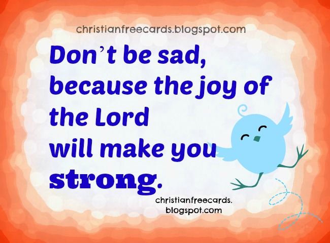 The Joy of the Lord makes you strong. the joy of the Lord is your strength. Cheer up quotes. Nice free christian cards for friends with Bible verses. Lovely images, short quotes for my facebook friends to share. Twitter. cellphone text messages for my buddies.