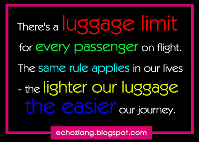 There's a luggage limit for every passenger on flight. The same rule applies in our lives, the lighter our luggage the easier our journey