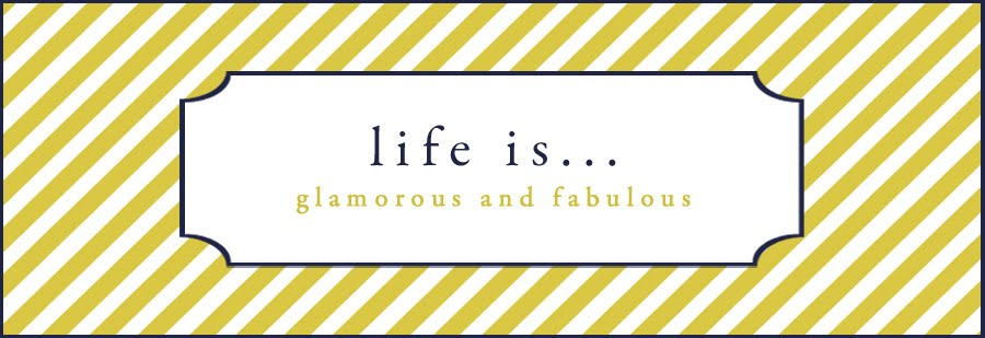 Life is... Glamorous and Fabulous!