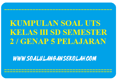 Download Soal Soal UTS Kelas 3 SD Semester 2/Genap 5 Mata Pelajaran