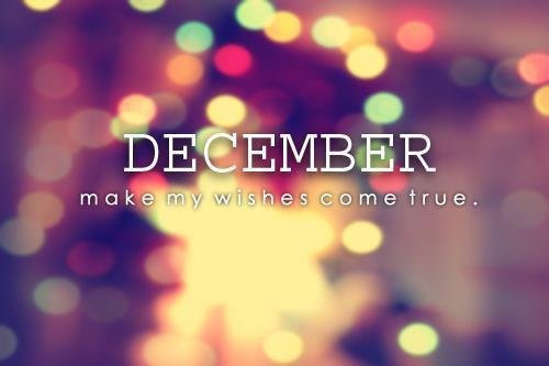 Hello December, Please Be Nice To Me And Make My Wishes Come True .