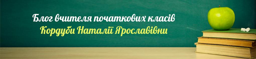 Блог вчителя початкових класів  Кордуби Наталії Ярославівни