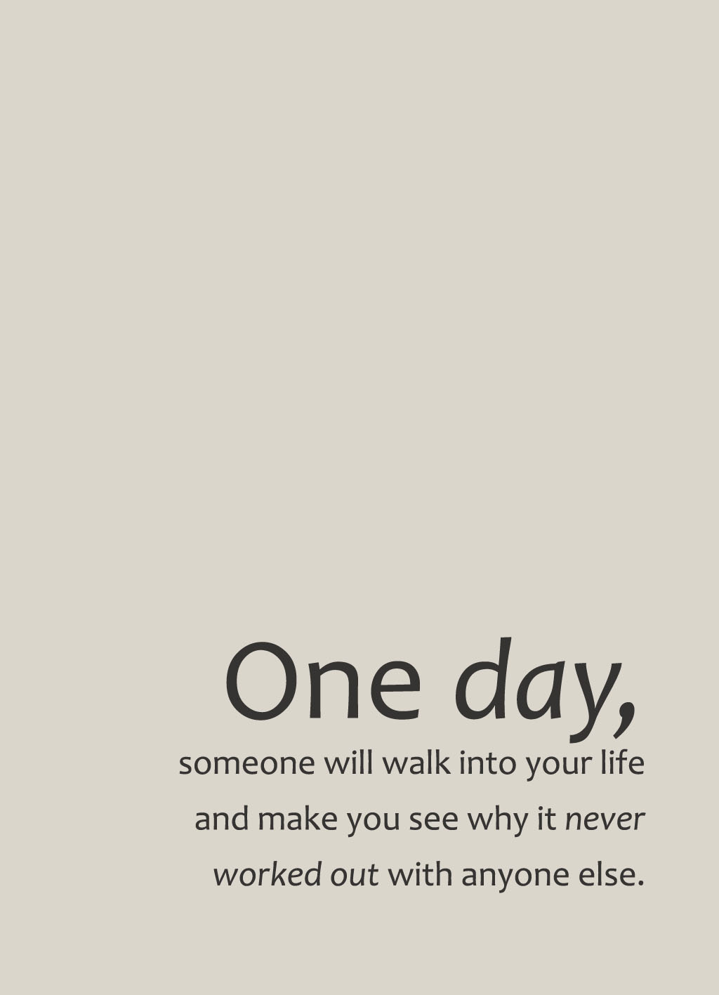 Quote of the Day :: one day, someone will walk into your life and make you see why it never worked out with anyone else
