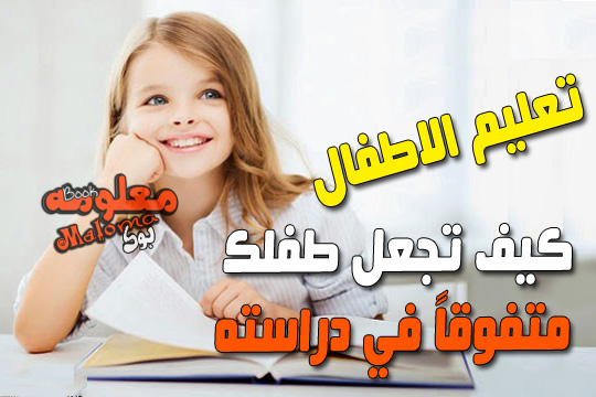 افضل طرق تجعل طفلك متفوقا في دراسته