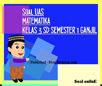(DOC) Soal UAS MATEMATIKA KELAS 3 SD SEMESTER 1 GANJIL