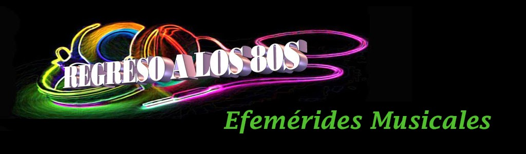 EFEMERIDES MUSICALES DE REGRESO A LOS 80S