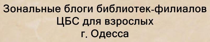 Зональные блоги библиотек-филиалов ЦБС для взрослых г. Одесса