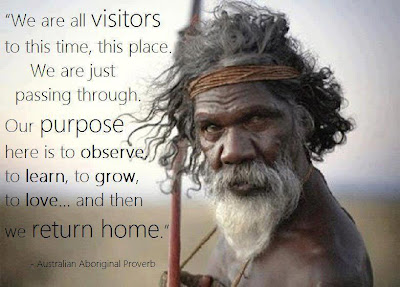We are all visitors to this time, this place. We are just passing through. Our purpose here is to observe, to learn, to grow, to love, and then we return home; Ancient Aboriginal saying