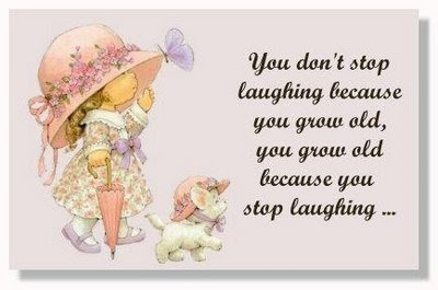 You don't stop laughing because you grow old,  You grow old because you stop laughing