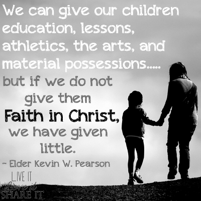 We can give our children education, lessons, athletics, the arts, and material possessions, but if we do not give them faith in Christ, we have given little. - Elder Kevin W. Pearson