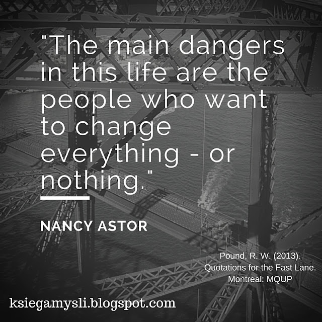 The main dangers in this life are the people who want to change everything - or nothing.