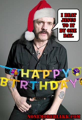 None More Blakk: Happy Birthday, Jesus, God , the TRUE Savior, LEMMY