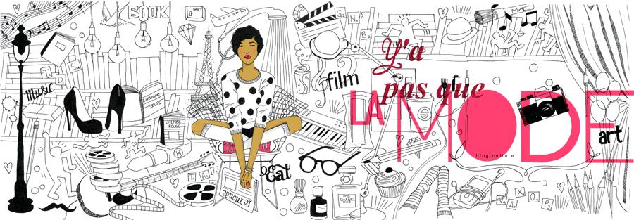 Y'a pas que la mode... Blog d'actualité culturelle, cinéma, théâtre, littérature, mode...