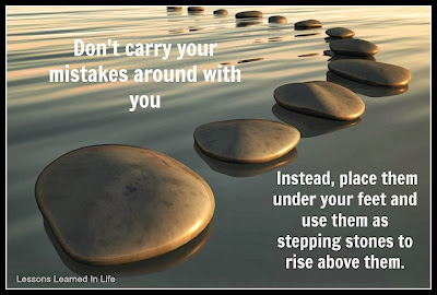 Don't carry your mistakes around with you, instead,place them under your feet and use them as stepping stones to rise above them