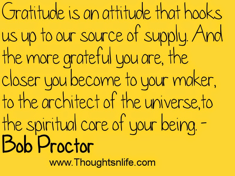 Gratitude is an attitude that hooks us up to our source of supply.- Bob Proctor