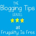 The Blogging Tips Series at Frugality Is Free