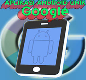 Lima Aplikasi Android Unik Dari Google