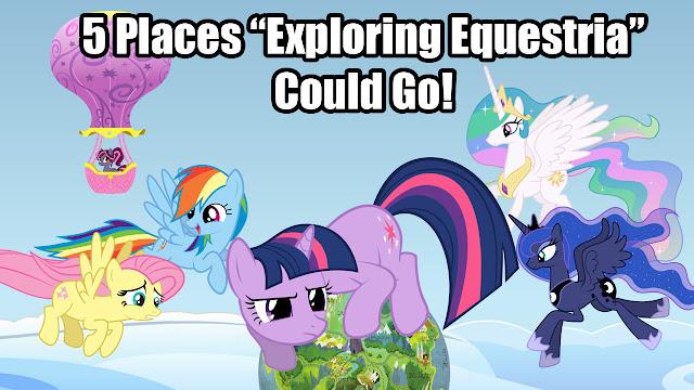 """5 Places """"Exploring Equestria"""" Could Go!"""