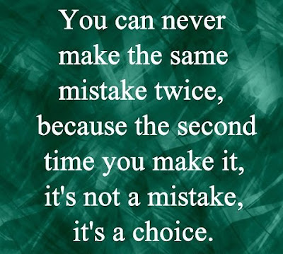 You can never make the same mistake twice, because the second time you make it, it's not a mistake, it's a choice.