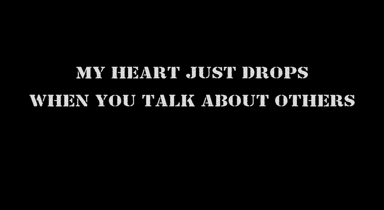 My heart just drops when you talk about others