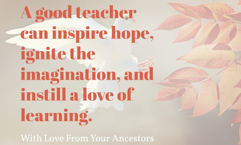 A good teacher can inspire hope, ignite the imagination, and instill a love of learning.