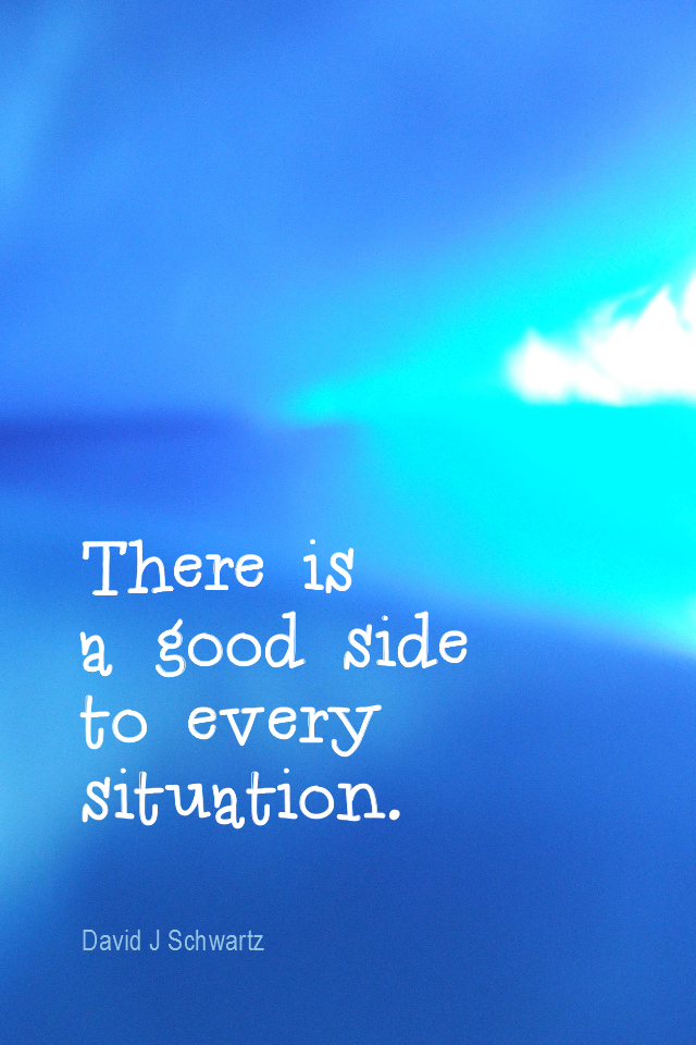 visual quote - image quotation for OPTIMISM - There is a good side to every situation. - David J Schwartz