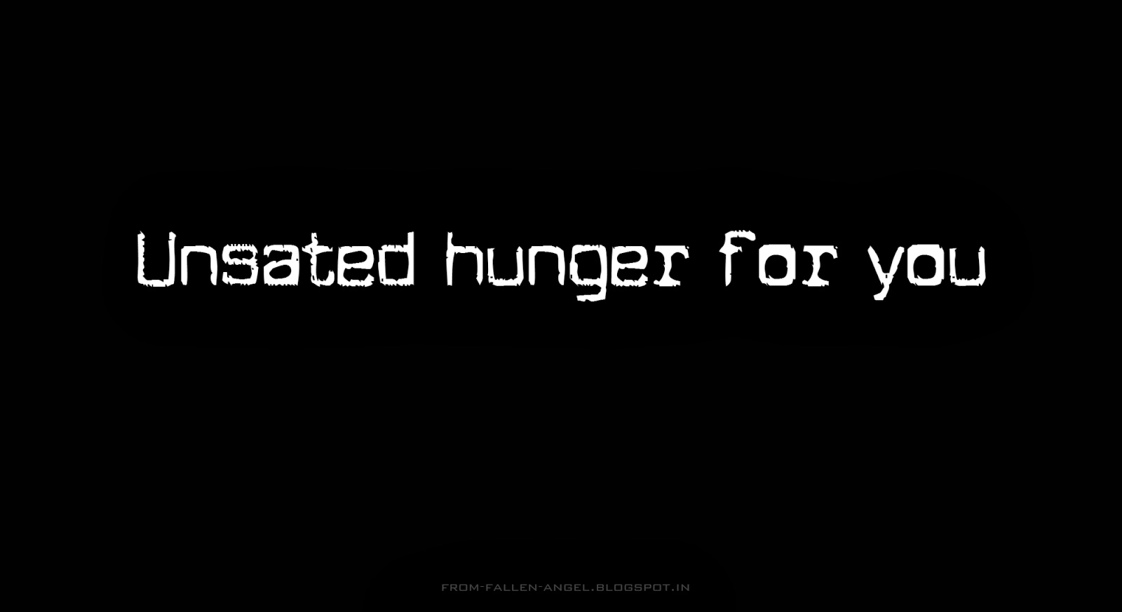 Unsated hunger for you