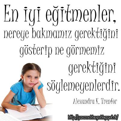 En iyi eğitmenler nereye bakmamız gerektiğini gösterip ne görmemiz gerektiğini söylemeyenlerdir Alexandra K. Trenfor Türkçe Çeviri The best teachers are those who show you where to look, but don't tell you what to see. Hayatta en hakiki mürşit ilimdir Mustafa Kemal Atatürk