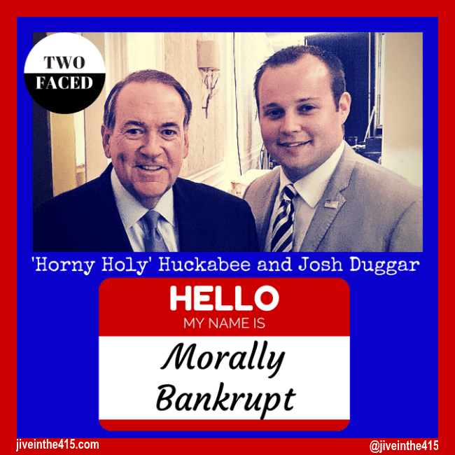 "Mike 'Holy Horny' Huckabee and reality television star Josh Duggar of TLC's ""19 Kids and Counting"" with the text ""two faced"" above Huckabee's head, and ""Hello my name is Morally Bankrupt"" below the image. size= 650px by 650px"