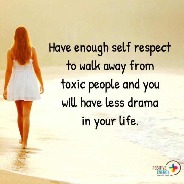 have enough self respect to walk away from toxic people and you will