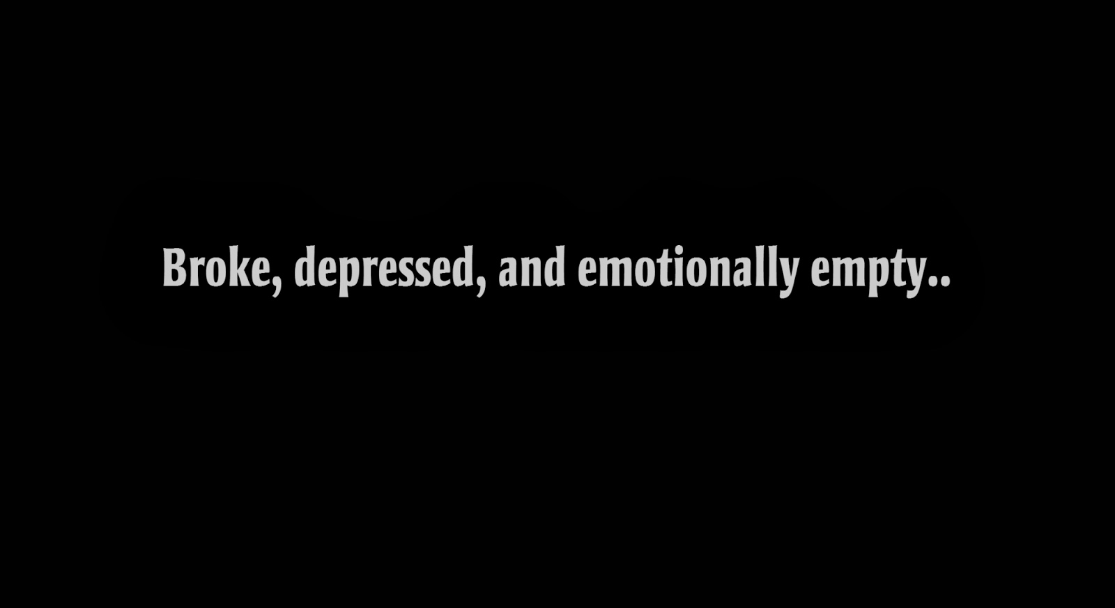 Broke, depressed, and emotionally empty..