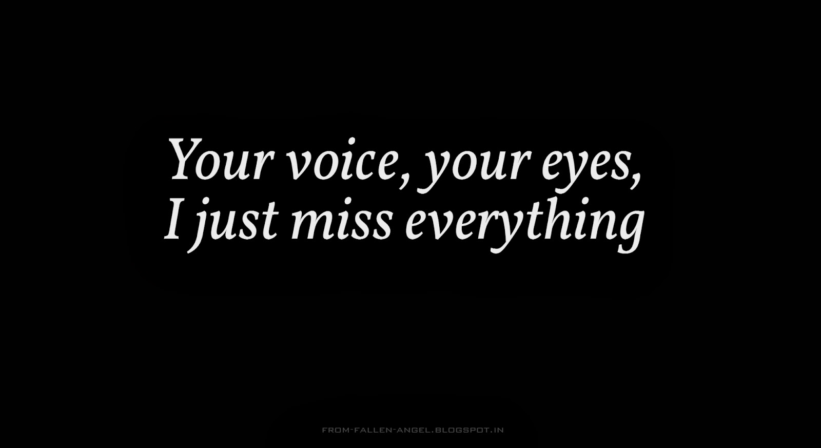 Your voice, your eyes, I just miss everything