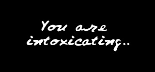 You are intoxicating..