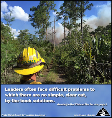 Leaders often face difficult problems to which there are no simple, clear cut, by-the-book solutions. –Leading in the Wildland Fire Service, page 1
