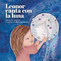 """""""Leonor canta a la luna"""". Laura Di Lorenzo. Sello editorial El árbol de las hadas. Rosario. 2018"""