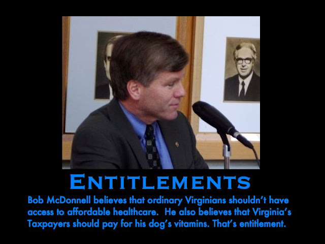 Entlements:   (Virginia Ex-Governor) Bob McDonnell believes that ordinary Virginians shouldn't have access to affordable healthcare.  He also believes that Virginia's taxpayers should pay for his dog's vitamins.