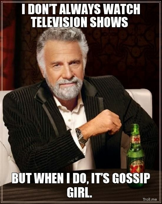 "Meme: ""I don't always watch television shows, but when I do, it's Gossip Girl."""