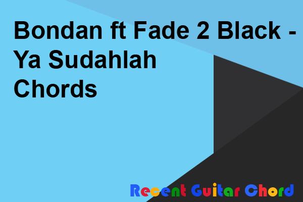 Bondan ft Fade 2 Black - Ya Sudahlah Chords