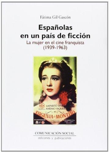 ESPAÑOLAS EN UN PAÍS DE FICCIÓN - La mujer en el cine franquista (1939-1963)- Fátima Gil Gascón