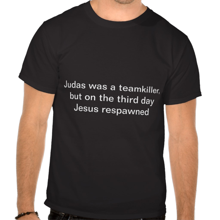 http://www.zazzle.com/judas_was_a_teamkiller_but_on_the_third_day_jesus_tshirt-235474138400889732