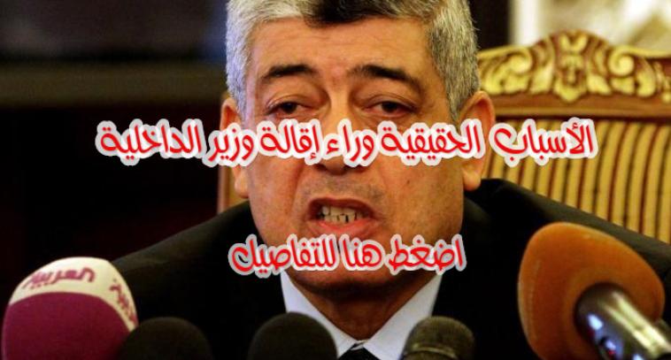الاسباب الحقيقة وراء إقالة محمد إبراهيم وزير الداخلية.