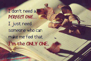 I don't need a perfect one... I just need someone who can make me feel that I am the Only One.