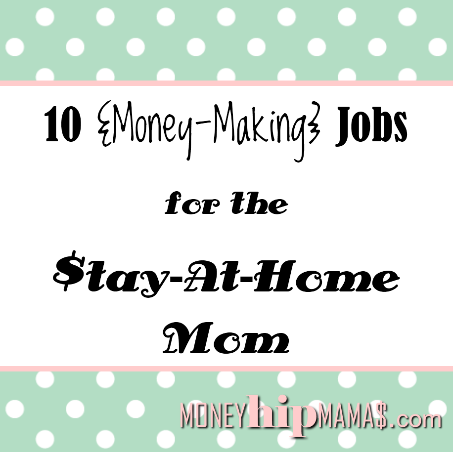 Money Hip Mamas: 10 Money-Making Jobs for the Stay-At-Home Mom