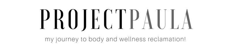 PROJECT PAULA | My Journey to Body & Wellness Reclamation!