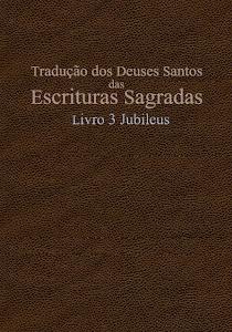 TRADUÇÃO DOS DEUSES SANTOS DAS ESCRITURAS SAGRADAS COM REFERÊNCIAS - LIVRO 3 JUBILEUS
