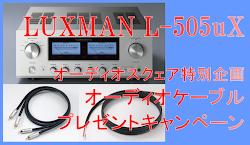 オーディオスクェア特別企画。LUXMAN『L-505uX』オーディオケーブル・プレゼントキャンペーン