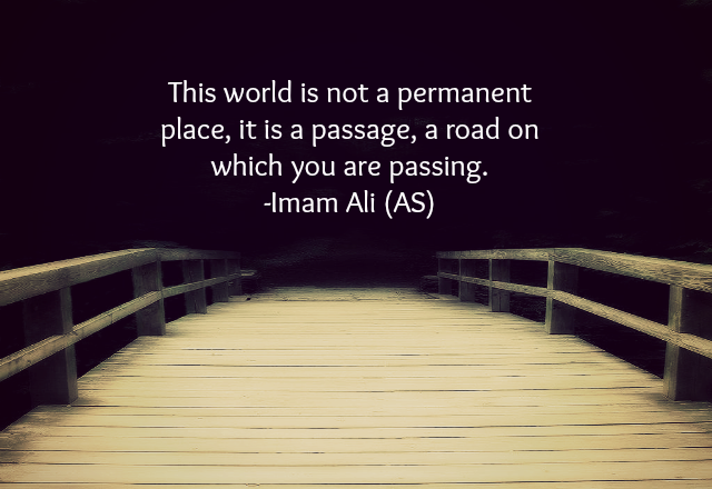This world is not a permanent place, it is a passage, a road on which you are passing.