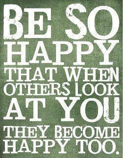 Be so happy that when others look at you they become happy too.