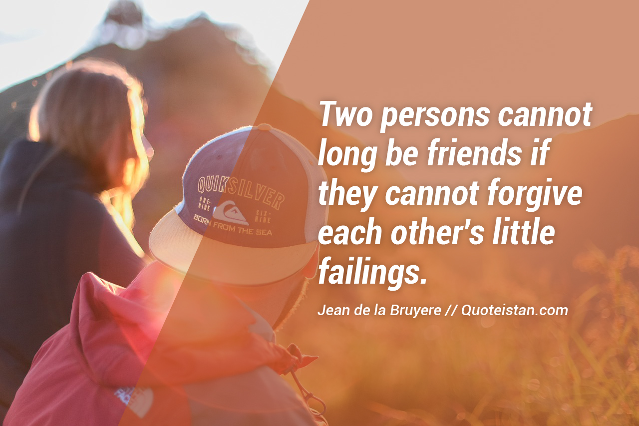 Two persons cannot long be friends if they cannot forgive each other's little failings.