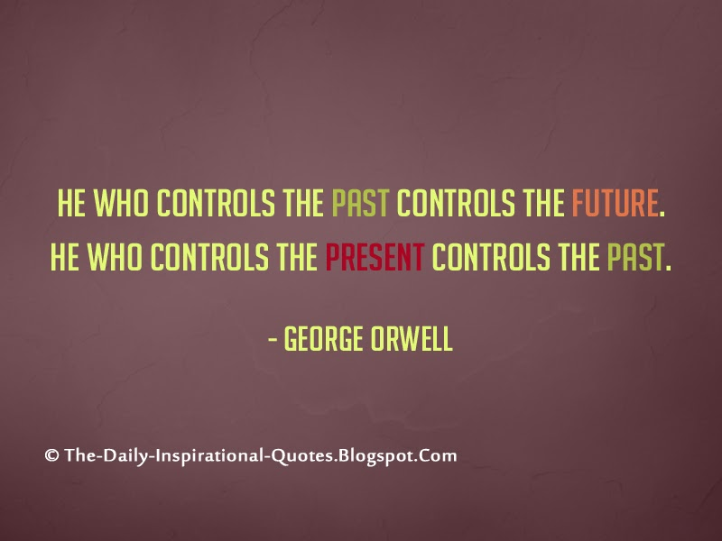 He who controls the past controls the future. He who controls the present controls the past. - George Orwell